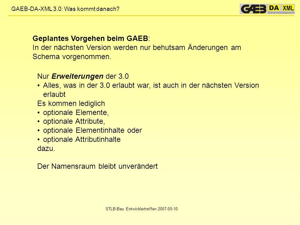 GAEB-DA-XML 3.0: Was kommt danach? STLB-Bau Entwicklertreffen 2007-05-10 Nur Erweiterungen der 3.0 Alles, was in der 3.0 erlaubt war, ist auch in der