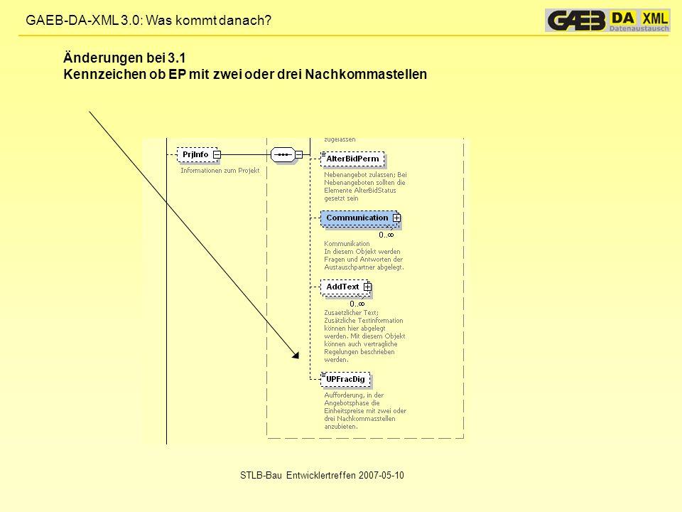 GAEB-DA-XML 3.0: Was kommt danach? STLB-Bau Entwicklertreffen 2007-05-10 Änderungen bei 3.1 Kennzeichen ob EP mit zwei oder drei Nachkommastellen