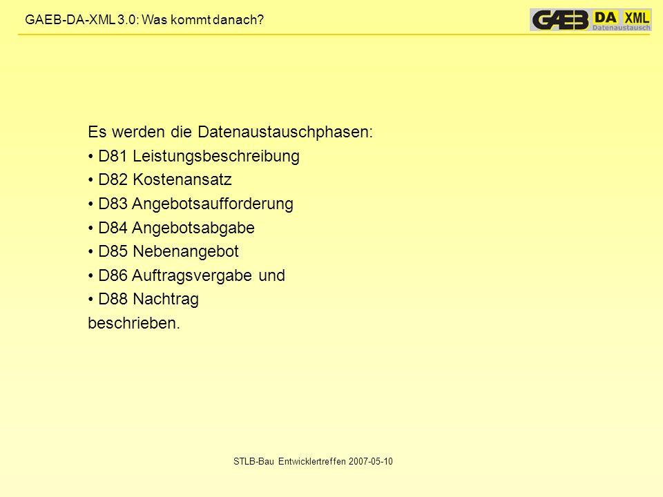 GAEB-DA-XML 3.0: Was kommt danach? STLB-Bau Entwicklertreffen 2007-05-10 Es werden die Datenaustauschphasen: D81 Leistungsbeschreibung D82 Kostenansat