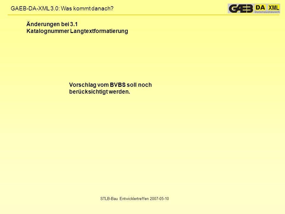 GAEB-DA-XML 3.0: Was kommt danach? STLB-Bau Entwicklertreffen 2007-05-10 Vorschlag vom BVBS soll noch berücksichtigt werden. Änderungen bei 3.1 Katalo
