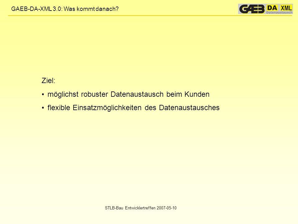 GAEB-DA-XML 3.0: Was kommt danach? STLB-Bau Entwicklertreffen 2007-05-10 Ziel: möglichst robuster Datenaustausch beim Kunden flexible Einsatzmöglichke