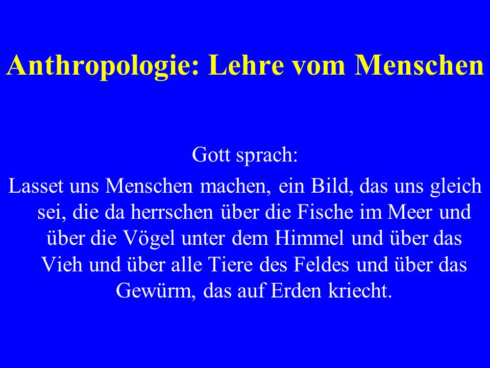 Anthropologie: Lehre vom Menschen Gott sprach: Lasset uns Menschen machen, ein Bild, das uns gleich sei, die da herrschen über die Fische im Meer und