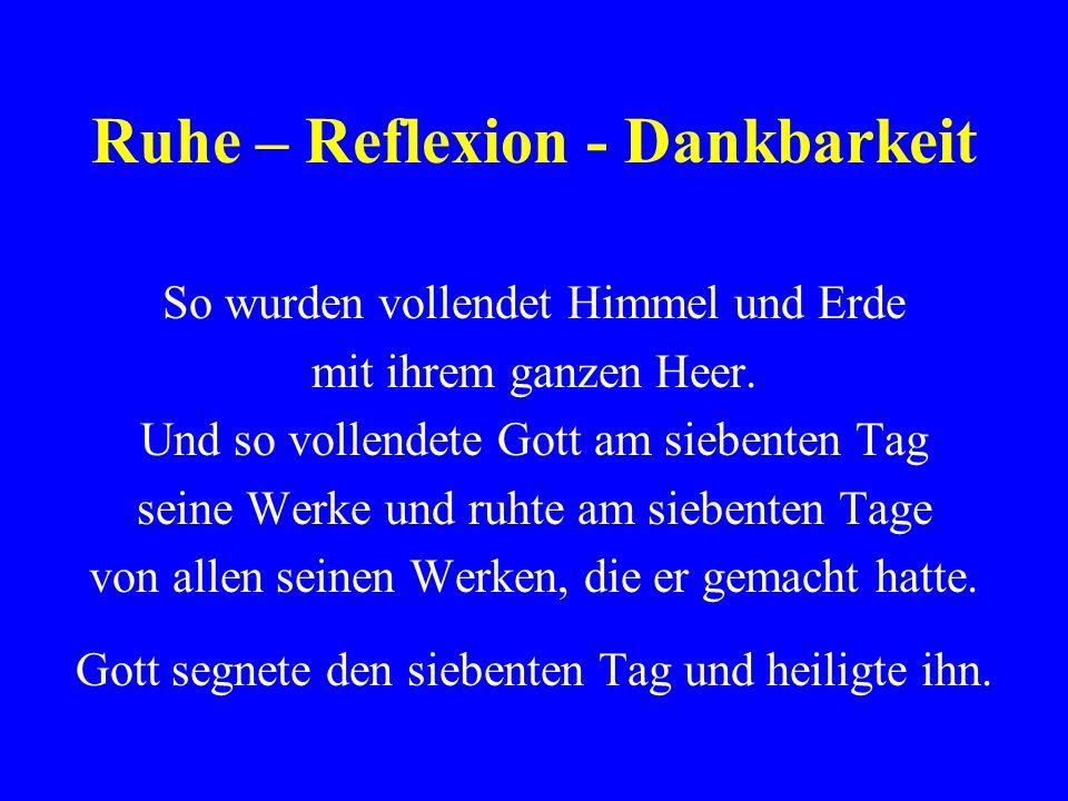 Ruhe – Reflexion - Dankbarkeit So wurden vollendet Himmel und Erde mit ihrem ganzen Heer. Und so vollendete Gott am siebenten Tag seine Werke und ruht