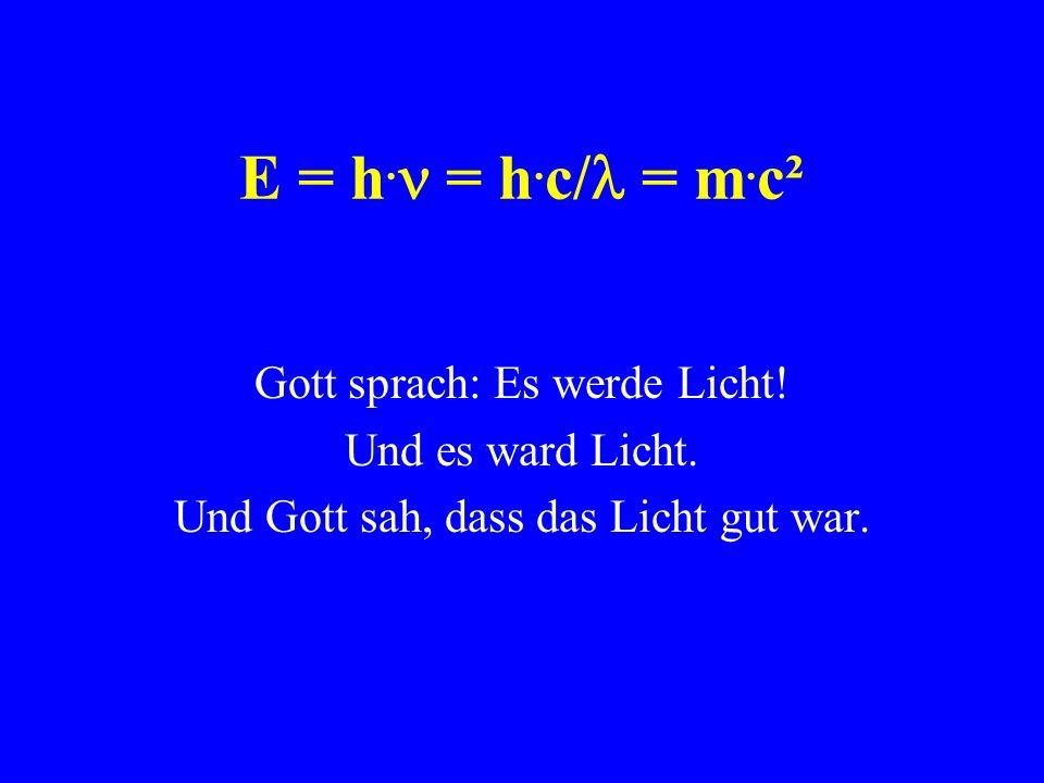 E = h. = h. c/ = m. c² Gott sprach: Es werde Licht! Und es ward Licht. Und Gott sah, dass das Licht gut war.