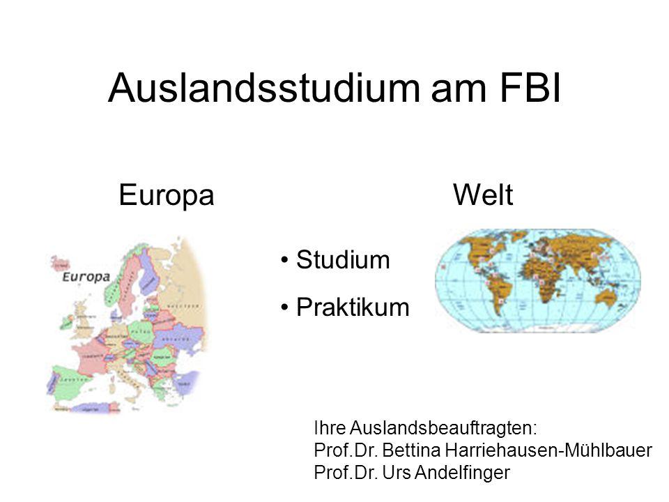 Auslandsstudium am FBI EuropaWelt Studium Praktikum Ihre Auslandsbeauftragten: Prof.Dr. Bettina Harriehausen-Mühlbauer Prof.Dr. Urs Andelfinger