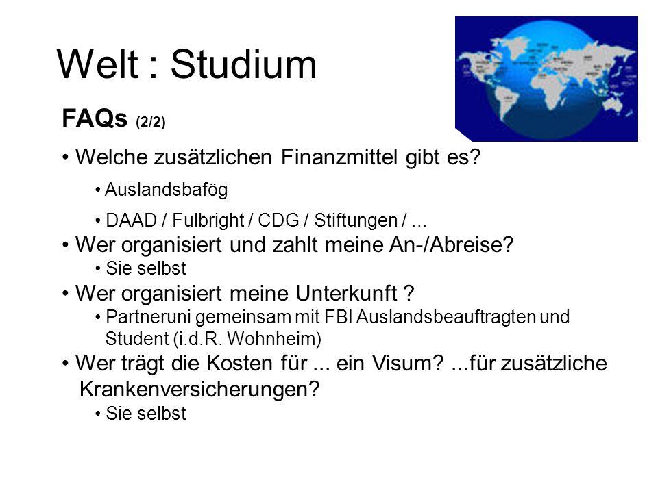 Welt : Studium FAQs (2/2) Welche zusätzlichen Finanzmittel gibt es? Auslandsbafög DAAD / Fulbright / CDG / Stiftungen /... Wer organisiert und zahlt m