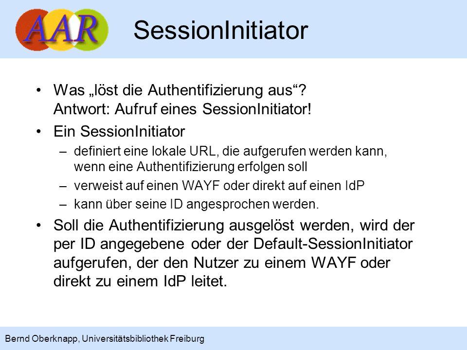 16 Bernd Oberknapp, Universitätsbibliothek Freiburg SessionInitiator Ein SessionInitiator kann auch direkt mit folgenden optionalen Parametern aufgerufen werden: –providerId: schickt den Nutzer direkt zum angegebenen IdP, egal welche wayfURL im SessionInitiator angegeben ist –target: URL, zu der der Nutzer nach der Authentifizierung (Default: Application/@homeURL) weitergeleitet wird –acsIndex: Endpunkt für die SAML-Antwort Durch Aufruf eines SessionInitiators mit providerId- und target-Parametern kann eine Anwendung selbst steuern, welcher IdP angesprochen wird und welche Seite nach Rückkehr vom IdP aufgerufen wird.