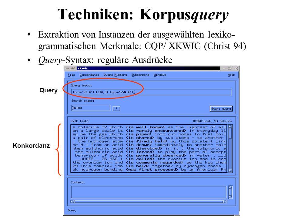 Techniken: Korpusquery Extraktion von Instanzen der ausgewählten lexiko- grammatischen Merkmale: CQP/ XKWIC (Christ 94) Query-Syntax: reguläre Ausdrüc