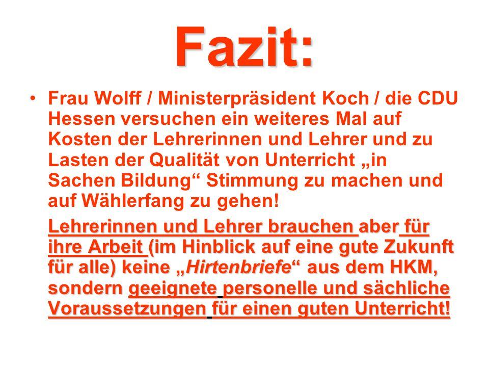 Fazit: Frau Wolff / Ministerpräsident Koch / die CDU Hessen versuchen ein weiteres Mal auf Kosten der Lehrerinnen und Lehrer und zu Lasten der Qualität von Unterricht in Sachen Bildung Stimmung zu machen und auf Wählerfang zu gehen.