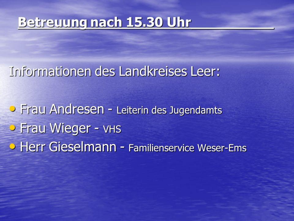 Betreuung nach 15.30 Uhr__________ Informationen des Landkreises Leer: Frau Andresen - Leiterin des Jugendamts Frau Andresen - Leiterin des Jugendamts