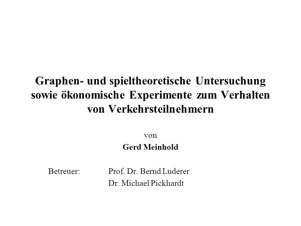 Graphen- und spieltheoretische Untersuchung sowie ökonomische Experimente zum Verhalten von Verkehrsteilnehmern von Gerd Meinhold Betreuer:Prof. Dr. B