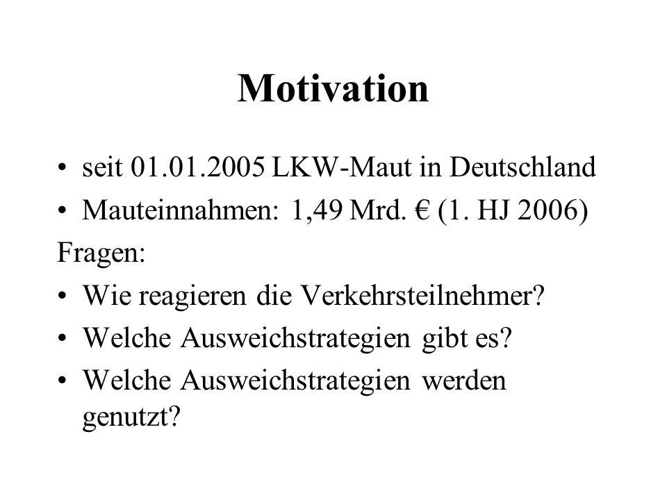 Motivation seit 01.01.2005 LKW-Maut in Deutschland Mauteinnahmen: 1,49 Mrd. (1. HJ 2006) Fragen: Wie reagieren die Verkehrsteilnehmer? Welche Ausweich