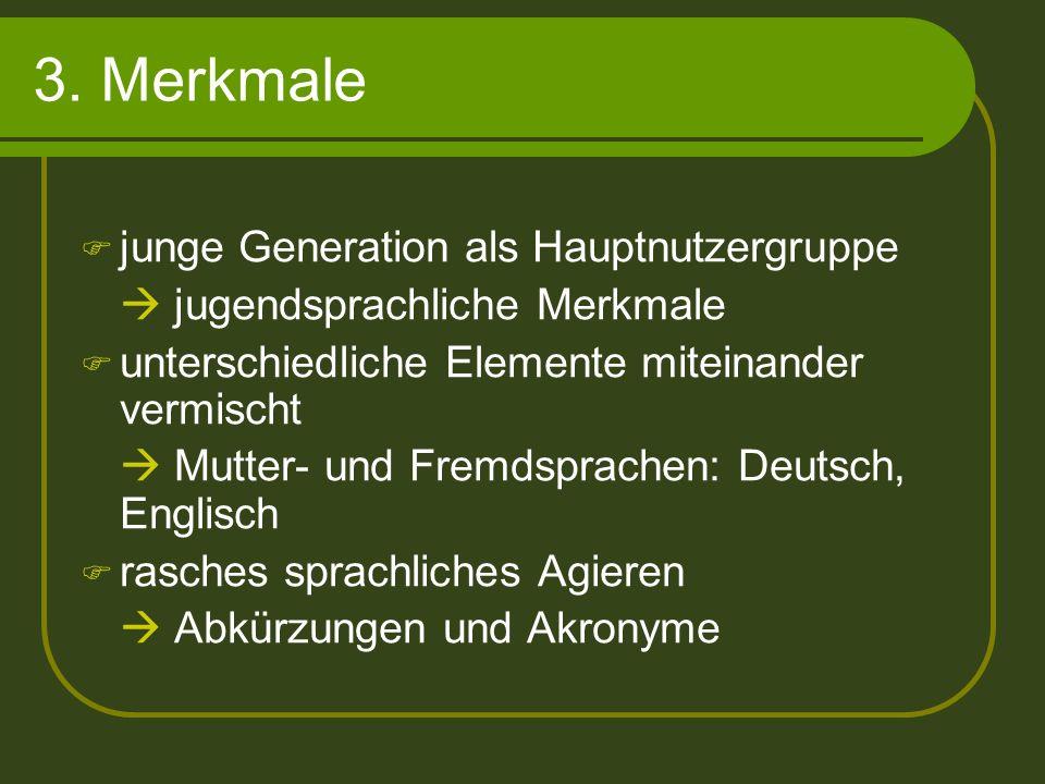3. Merkmale junge Generation als Hauptnutzergruppe jugendsprachliche Merkmale unterschiedliche Elemente miteinander vermischt Mutter- und Fremdsprache
