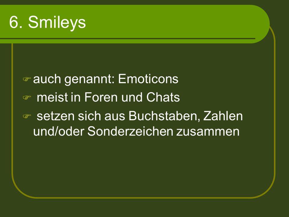 6. Smileys auch genannt: Emoticons meist in Foren und Chats setzen sich aus Buchstaben, Zahlen und/oder Sonderzeichen zusammen