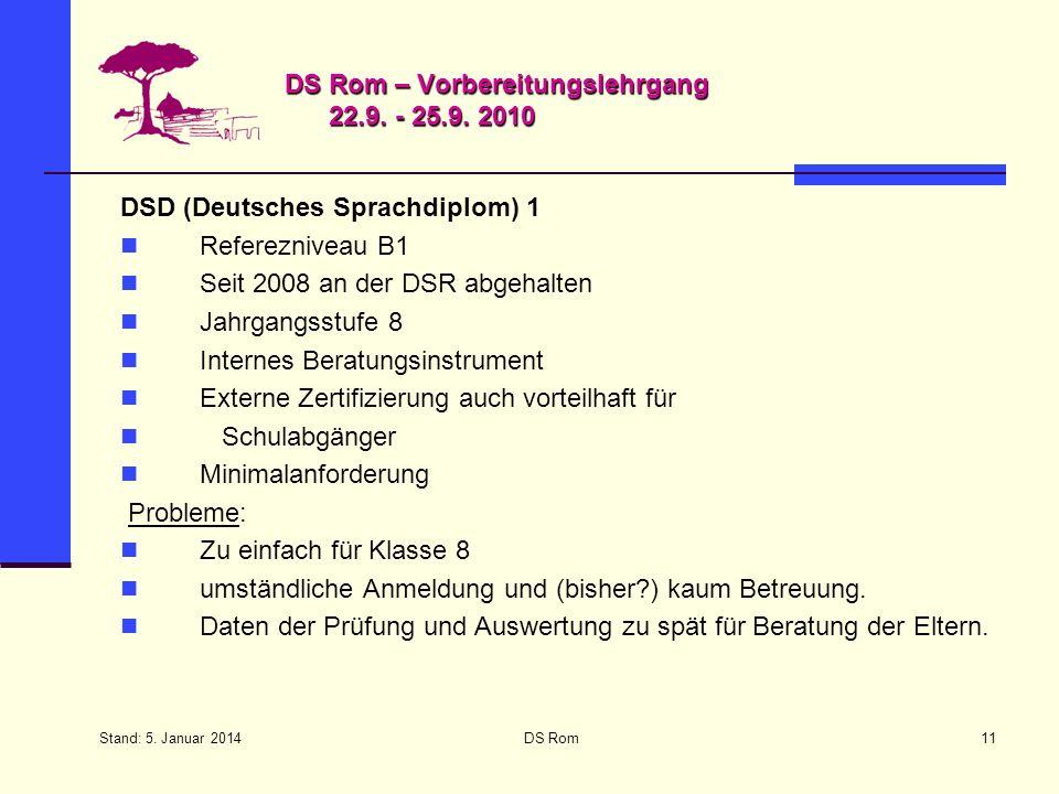 Stand: 5. Januar 2014 DS Rom11 DS Rom – Vorbereitungslehrgang 22.9. - 25.9. 2010 DSD (Deutsches Sprachdiplom) 1 Referezniveau B1 Seit 2008 an der DSR