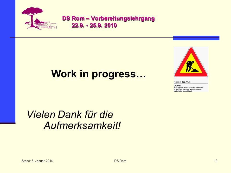 Stand: 5. Januar 2014 DS Rom12 DS Rom – Vorbereitungslehrgang 22.9. - 25.9. 2010 Work in progress… Vielen Dank für die Aufmerksamkeit!