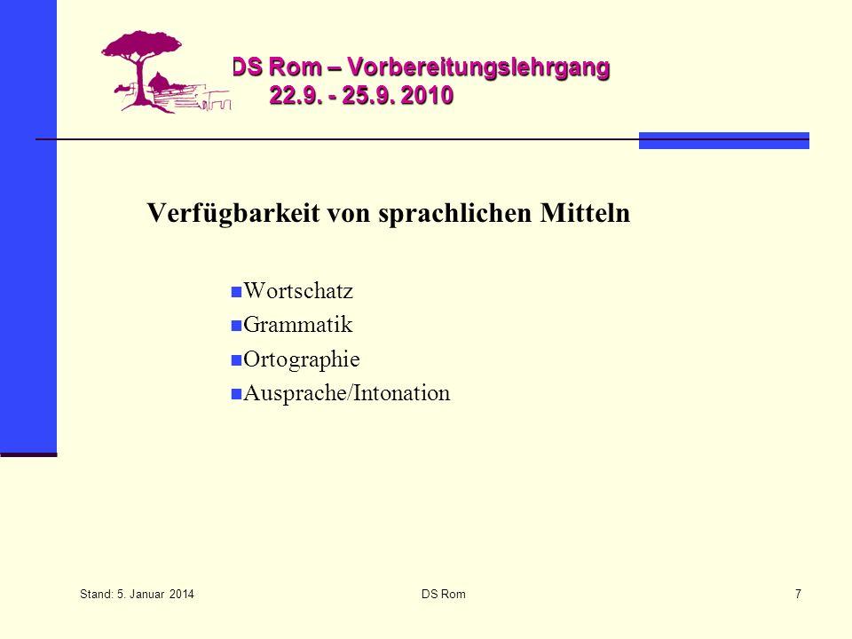Stand: 5. Januar 2014 DS Rom7 DS Rom – Vorbereitungslehrgang 22.9. - 25.9. 2010 Verfügbarkeit von sprachlichen Mitteln Wortschatz Grammatik Ortographi