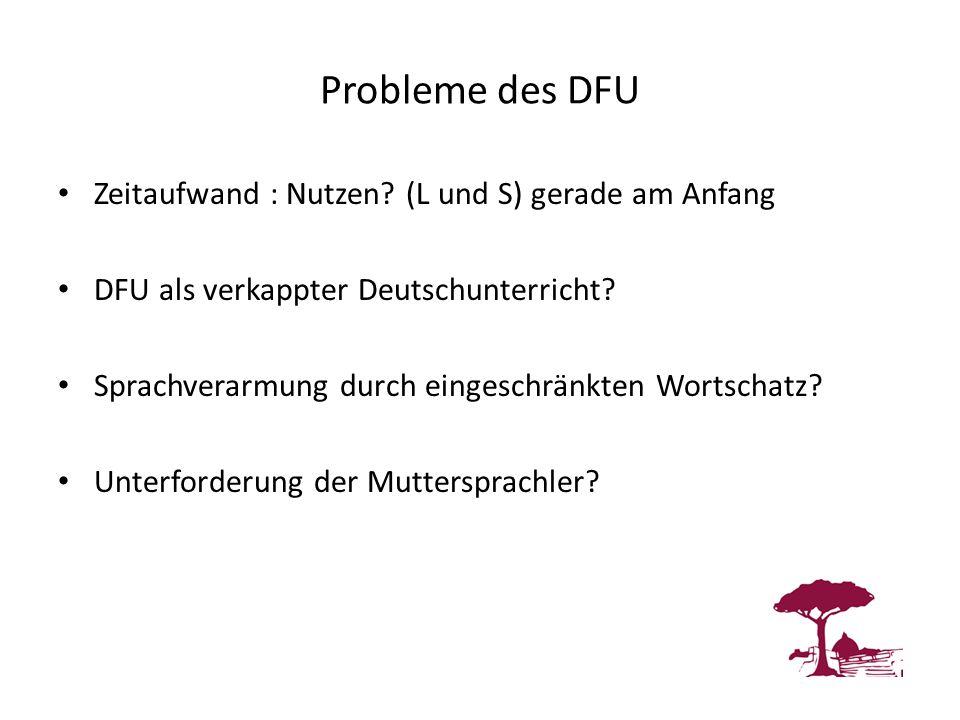 Probleme des DFU Zeitaufwand : Nutzen? (L und S) gerade am Anfang DFU als verkappter Deutschunterricht? Sprachverarmung durch eingeschränkten Wortscha