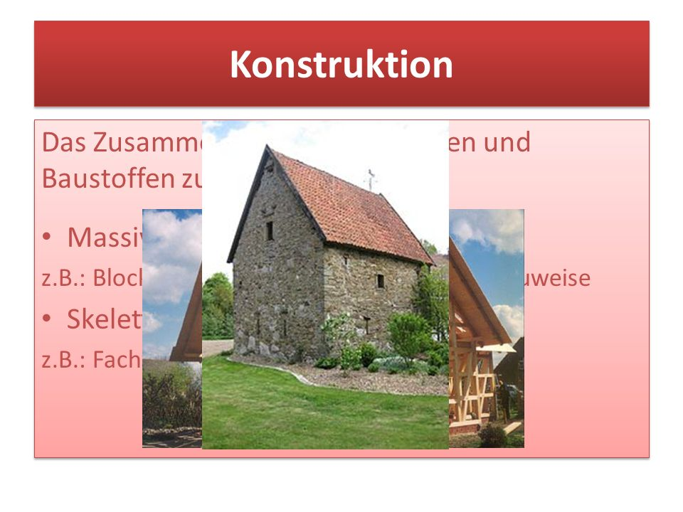 Konstruktion Das Zusammenfügen von Bauteilen und Baustoffen zu einem Bauwerk Massivbau (Flächenbau) z.B.: Blockbauweise, Mauerwerke, Plattenbauweise S