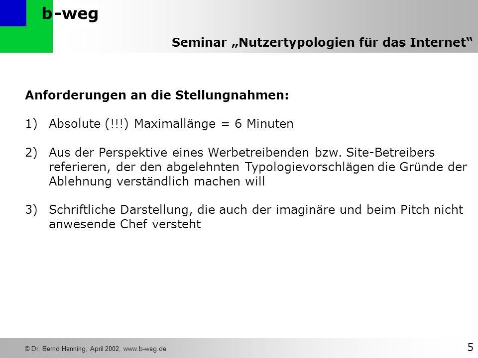 -wegb © Dr. Bernd Henning, April 2002, www.b-weg.de 5 Seminar Nutzertypologien für das Internet Anforderungen an die Stellungnahmen: 1)Absolute (!!!)