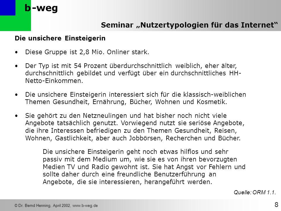 -wegb © Dr. Bernd Henning, April 2002, www.b-weg.de 8 Seminar Nutzertypologien für das Internet Die unsichere Einsteigerin Diese Gruppe ist 2,8 Mio. O