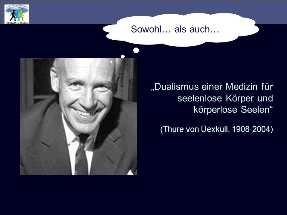 Dualismus einer Medizin für seelenlose Körper und körperlose Seelen (Thure von Üexküll, 1908-2004) Sowohl… als auch…