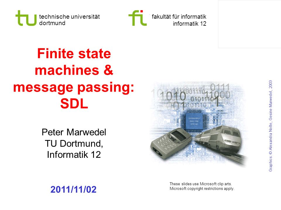 - 22 - technische universität dortmund fakultät für informatik P.Marwedel, Informatik 12, 2011 Models of computation considered in this course Communication/ local computations Shared memory Message passing Synchronous | Asynchronous Undefined components Plain text, use cases | (Message) sequence charts Communicating finite state machines StateChartsSDL Data flow(Not useful)Kahn networks, SDF Petri nets C/E nets, P/T nets, … Discrete event (DE) model VHDL, Verilog, SystemC, … Only experimental systems, e.g.
