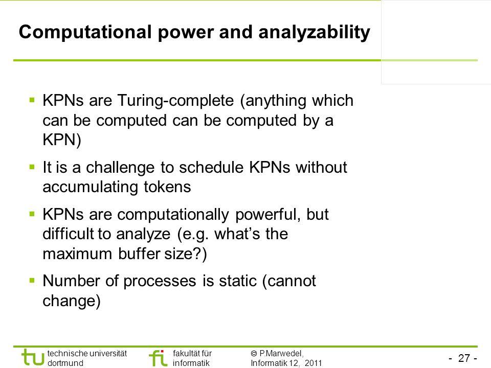 - 27 - technische universität dortmund fakultät für informatik P.Marwedel, Informatik 12, 2011 Computational power and analyzability KPNs are Turing-c