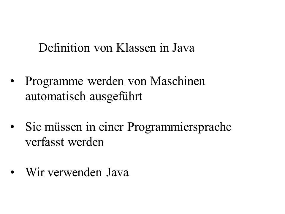 Definition von Klassen in Java Programme werden von Maschinen automatisch ausgeführt Sie müssen in einer Programmiersprache verfasst werden Wir verwen