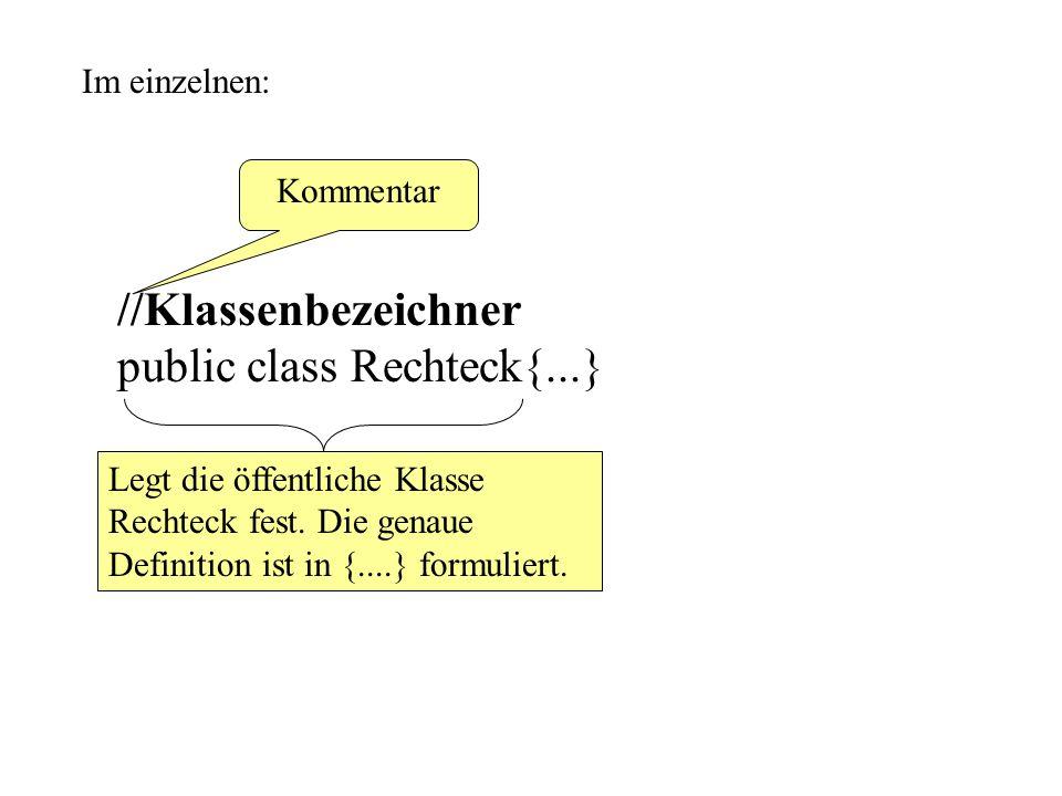 Im einzelnen: //Klassenbezeichner public class Rechteck{...} Kommentar Legt die öffentliche Klasse Rechteck fest. Die genaue Definition ist in {....}
