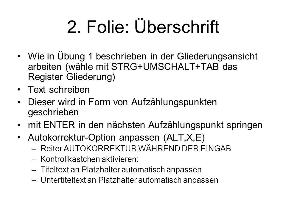 2. Folie: Überschrift Wie in Übung 1 beschrieben in der Gliederungsansicht arbeiten (wähle mit STRG+UMSCHALT+TAB das Register Gliederung) Text schreib
