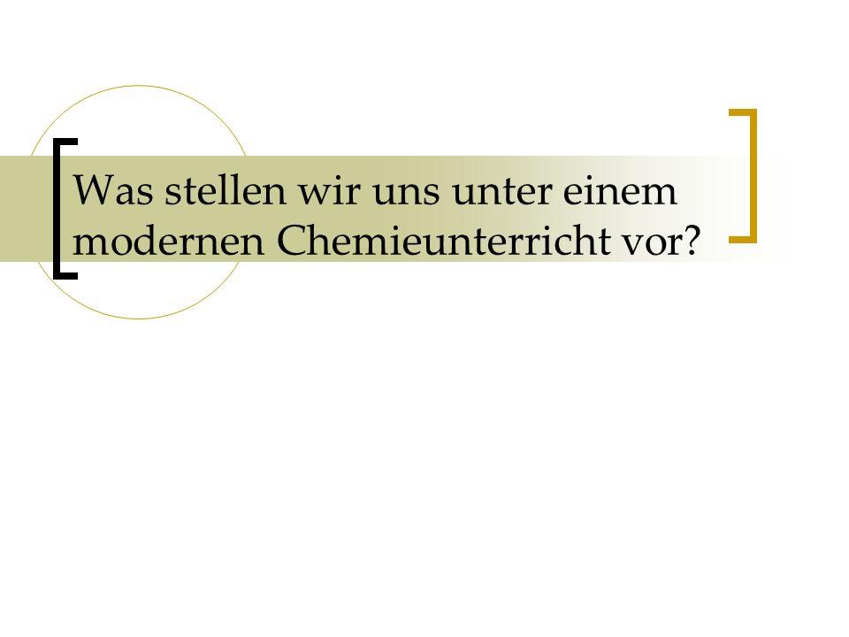 Was stellen wir uns unter einem modernen Chemieunterricht vor?