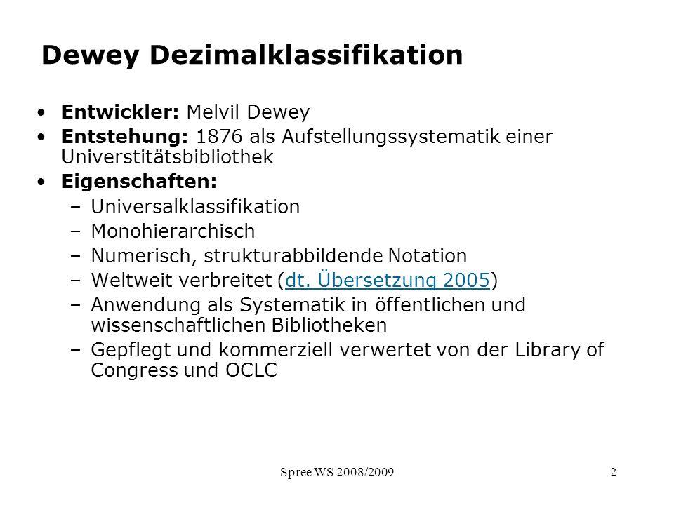 Spree WS 2008/20092 Dewey Dezimalklassifikation Entwickler: Melvil Dewey Entstehung: 1876 als Aufstellungssystematik einer Universtitätsbibliothek Eig