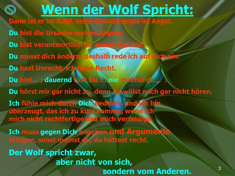 3 Wenn der Wolf Spricht: Dann ist er im Kopf, seine Grundenergie ist Angst. Du bist die Ursache meines Ärgers. Du bist verantwortlich für meine Gefühl