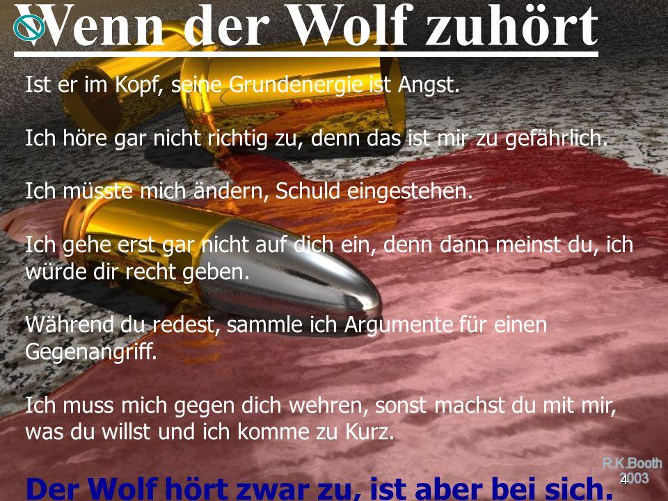 4 Wenn der Wolf zuhört Ist er im Kopf, seine Grundenergie ist Angst. Ich höre gar nicht richtig zu, denn das ist mir zu gefährlich. Ich müsste mich än