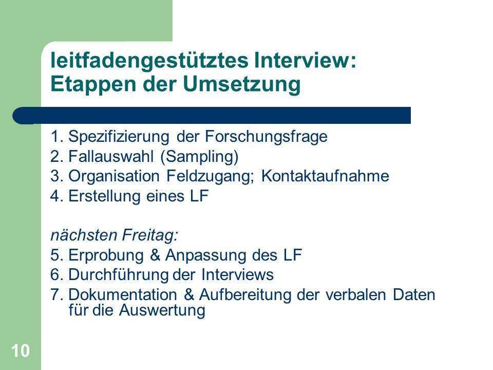 10 leitfadengestütztes Interview: Etappen der Umsetzung 1. Spezifizierung der Forschungsfrage 2. Fallauswahl (Sampling) 3. Organisation Feldzugang; Ko