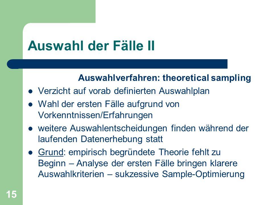 15 Auswahl der Fälle II Auswahlverfahren: theoretical sampling Verzicht auf vorab definierten Auswahlplan Wahl der ersten Fälle aufgrund von Vorkenntn