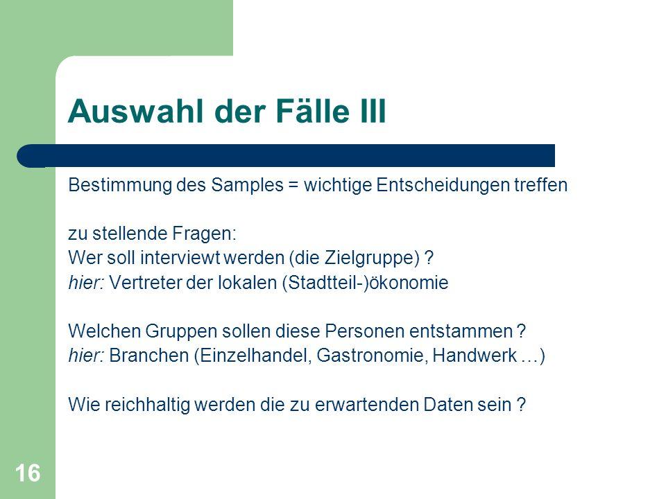 16 Auswahl der Fälle III Bestimmung des Samples = wichtige Entscheidungen treffen zu stellende Fragen: Wer soll interviewt werden (die Zielgruppe) ? h