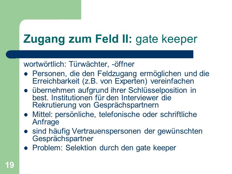 19 Zugang zum Feld II: gate keeper wortwörtlich: Türwächter, -öffner Personen, die den Feldzugang ermöglichen und die Erreichbarkeit (z.B. von Experte