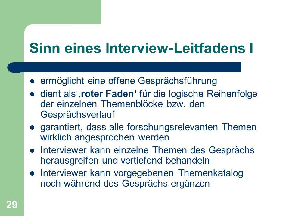 29 Sinn eines Interview-Leitfadens I ermöglicht eine offene Gesprächsführung dient als roter Faden für die logische Reihenfolge der einzelnen Themenbl