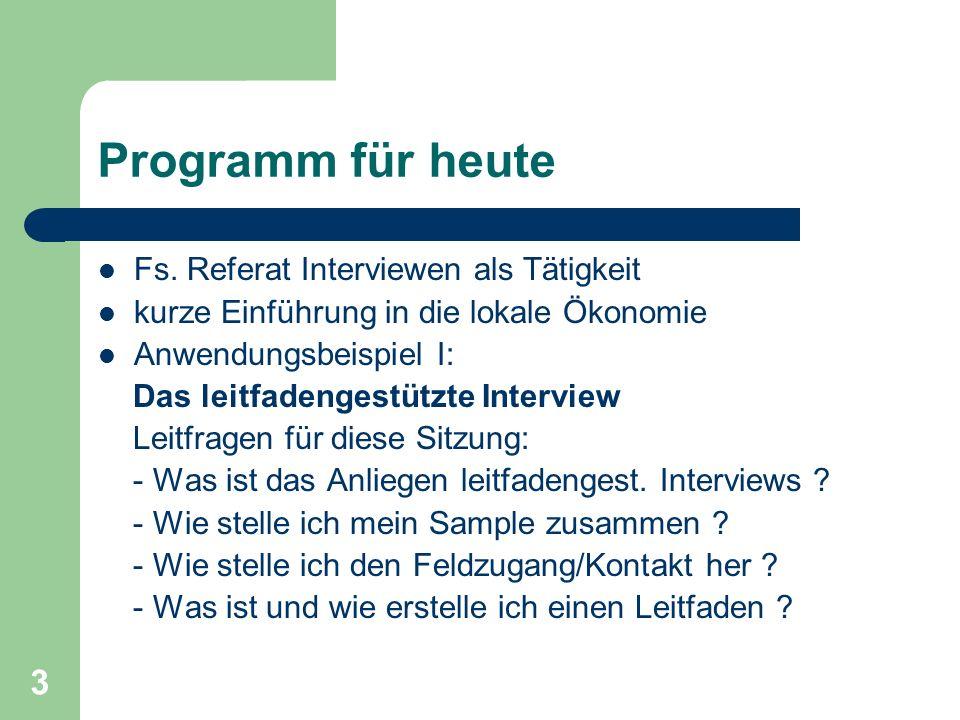 3 Programm für heute Fs. Referat Interviewen als Tätigkeit kurze Einführung in die lokale Ökonomie Anwendungsbeispiel I: Das leitfadengestützte Interv