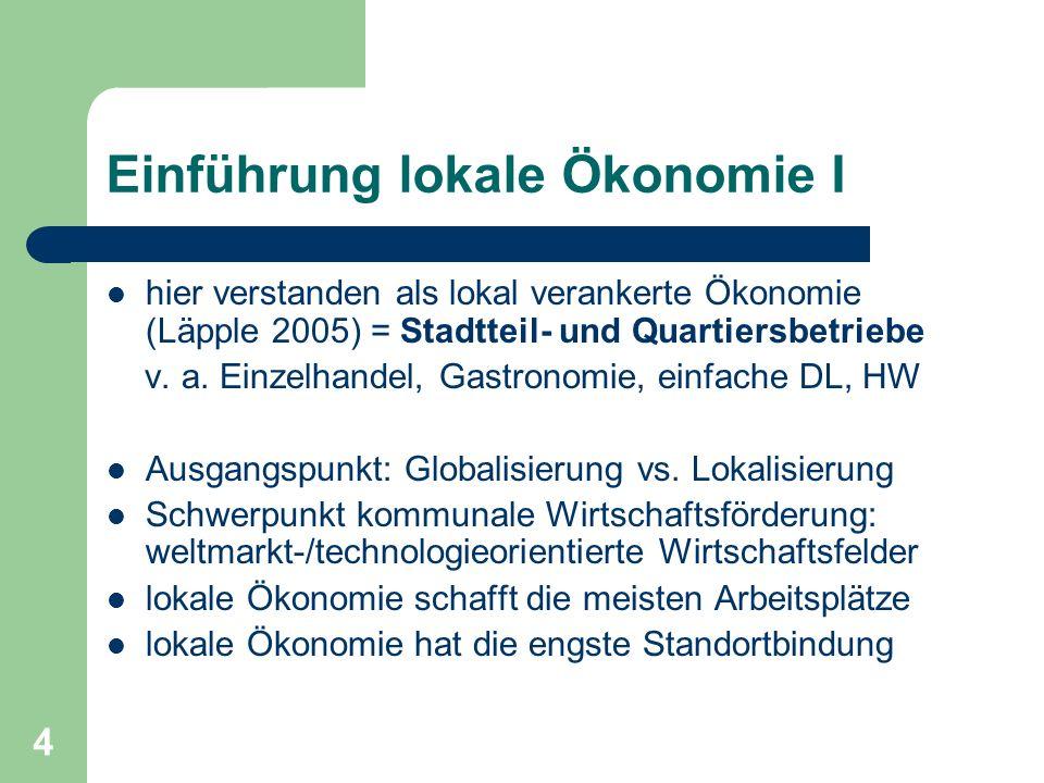4 Einführung lokale Ökonomie I hier verstanden als lokal verankerte Ökonomie (Läpple 2005) = Stadtteil- und Quartiersbetriebe v. a. Einzelhandel, Gast
