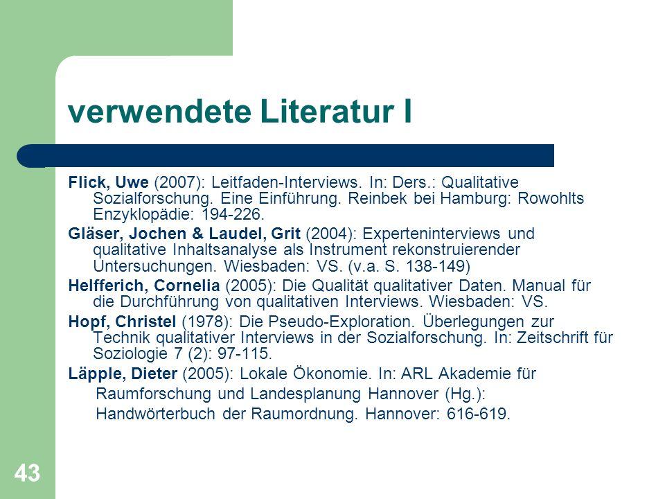 43 verwendete Literatur I Flick, Uwe (2007): Leitfaden-Interviews. In: Ders.: Qualitative Sozialforschung. Eine Einführung. Reinbek bei Hamburg: Rowoh