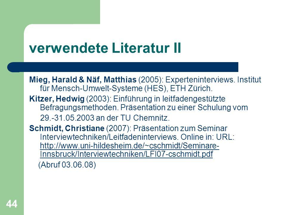 44 verwendete Literatur II Mieg, Harald & Näf, Matthias (2005): Experteninterviews. Institut für Mensch-Umwelt-Systeme (HES), ETH Zürich. Kitzer, Hedw