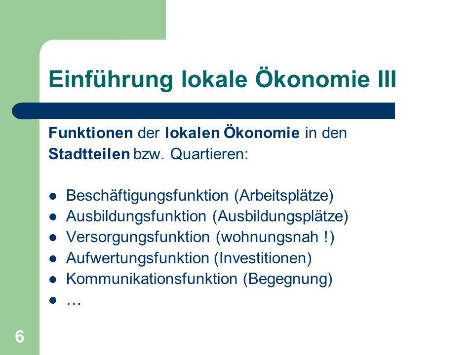 6 Einführung lokale Ökonomie III Funktionen der lokalen Ökonomie in den Stadtteilen bzw. Quartieren: Beschäftigungsfunktion (Arbeitsplätze) Ausbildung