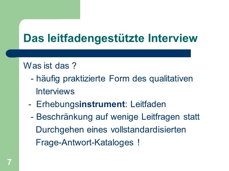 7 Das leitfadengestützte Interview Was ist das ? - häufig praktizierte Form des qualitativen Interviews - Erhebungsinstrument: Leitfaden - Beschränkun