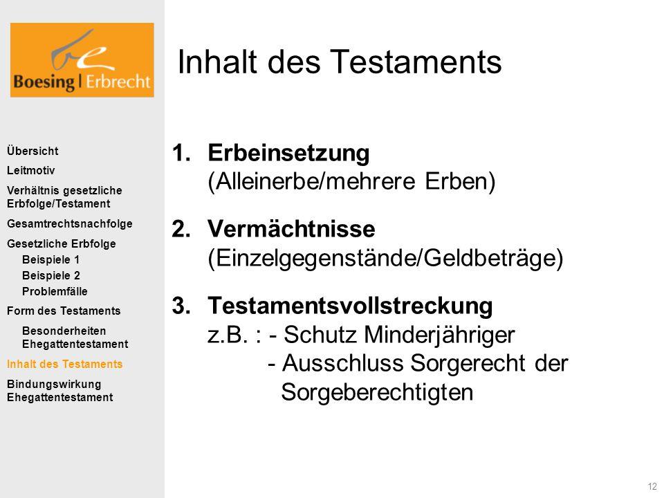 12 Inhalt des Testaments 1.Erbeinsetzung (Alleinerbe/mehrere Erben) 2.Vermächtnisse (Einzelgegenstände/Geldbeträge) 3.Testamentsvollstreckung z.B. : -
