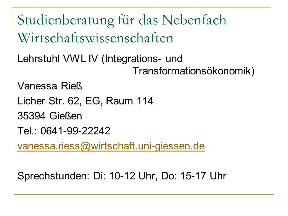 Studienberatung für das Nebenfach Wirtschaftswissenschaften Lehrstuhl VWL IV (Integrations- und Transformationsökonomik) Vanessa Rieß Licher Str. 62,