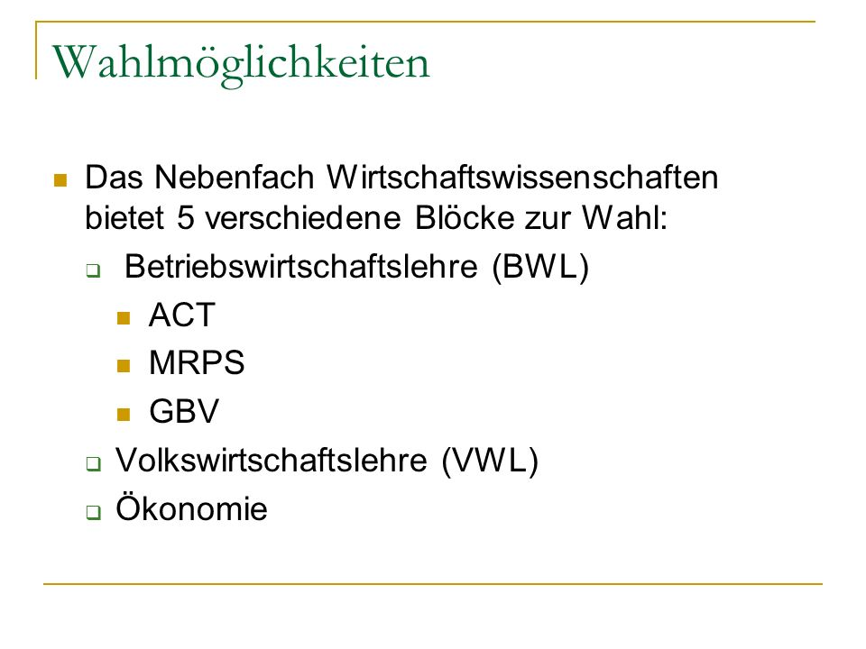 Wahlmöglichkeiten Das Nebenfach Wirtschaftswissenschaften bietet 5 verschiedene Blöcke zur Wahl: Betriebswirtschaftslehre (BWL) ACT MRPS GBV Volkswirt