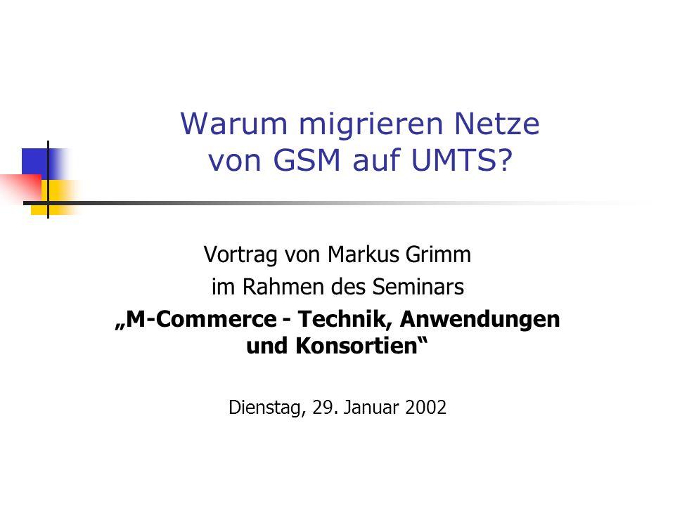 Warum migrieren Netze von GSM auf UMTS? Vortrag von Markus Grimm im Rahmen des Seminars M-Commerce - Technik, Anwendungen und Konsortien Dienstag, 29.